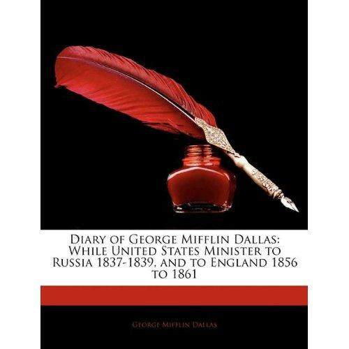 Diary of George Mifflin Dallas: While United States Minister to Russia 1837-1839 and to England 1856 to 1861 - intl