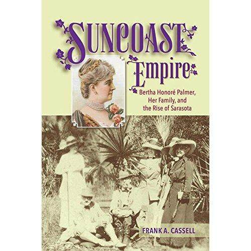Suncoast Empire: Bertha Honore Palmer Her Family and the Rise of Sarasota 1910-1982 - intl