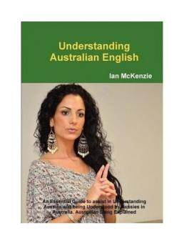 Understanding Australian English: An Essential Guide to Assist inUnderstanding Aussies and Being Understood by Aussies in Australia.Australian Slang Explained