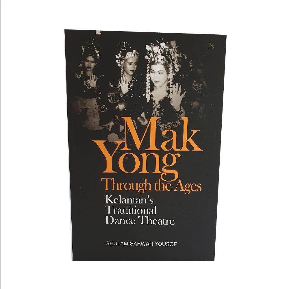 Mak Yong Through the Ages: Kelantan\'s Traditional Dance Theatre. Wrriten By Ghulam-Sarwar Yousof. Published by The University of Malaya Press