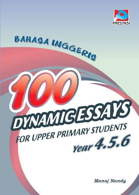 100 Dynamic Essays For Upper Primary Students Year 4,5 & 6 UPSR